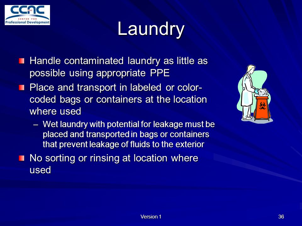 Version 1 36 Laundry Handle contaminated laundry as little as possible using appropriate PPE Place and transport in labeled or color- coded bags or co