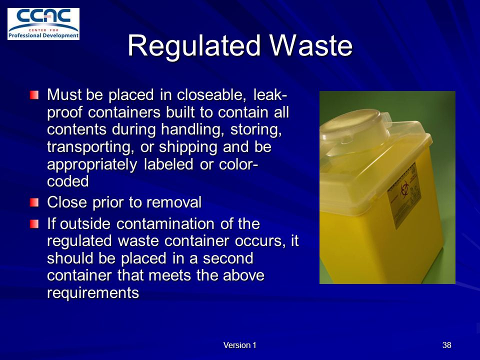 Version 1 38 Regulated Waste Must be placed in closeable, leak- proof containers built to contain all contents during handling, storing, transporting,