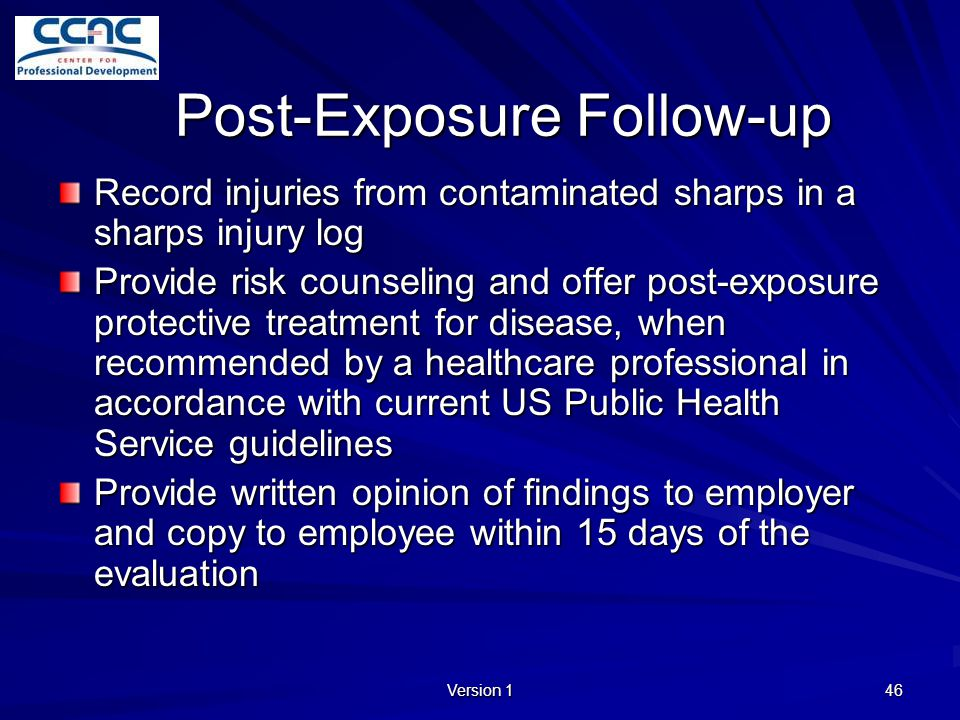 Version 1 46 Post-Exposure Follow-up Record injuries from contaminated sharps in a sharps injury log Provide risk counseling and offer post-exposure p