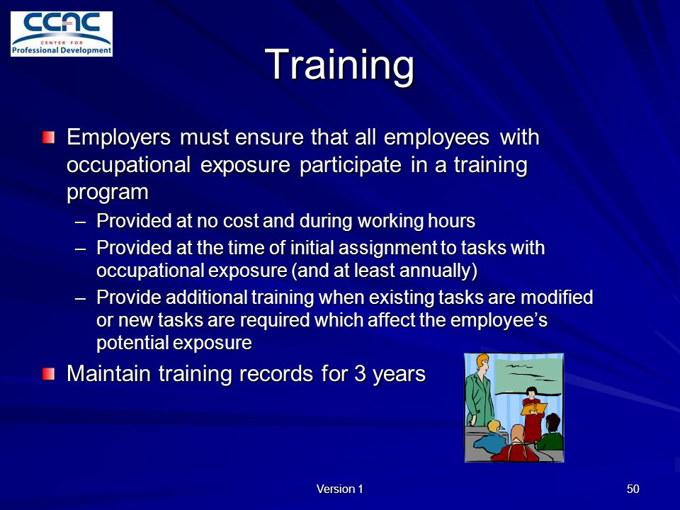 Version 1 50 Training Employers must ensure that all employees with occupational exposure participate in a training program –Provided at no cost and d