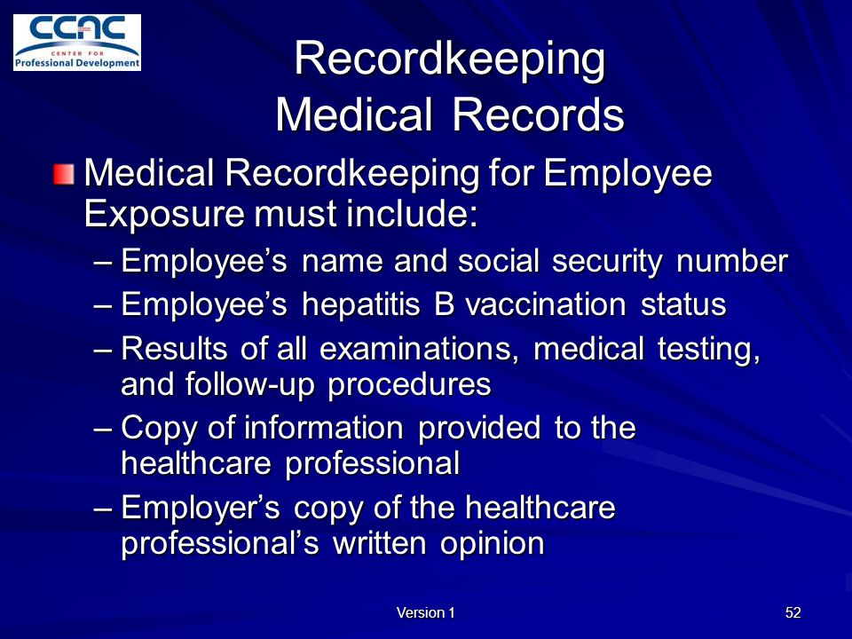 Version 1 52 Recordkeeping Medical Records Medical Recordkeeping for Employee Exposure must include: –Employee's name and social security number –Empl