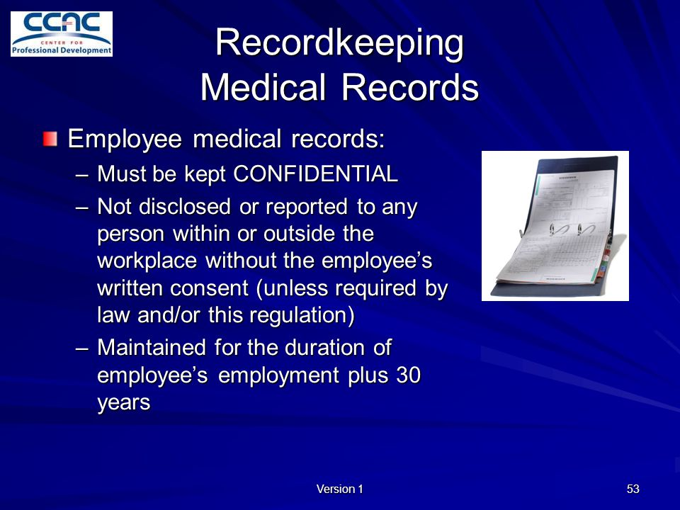 Version 1 53 Recordkeeping Medical Records Employee medical records: –Must be kept CONFIDENTIAL –Not disclosed or reported to any person within or out