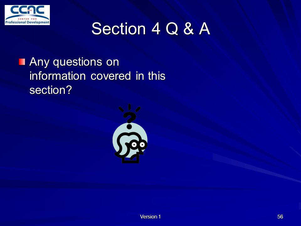 Version 1 56 Section 4 Q & A Any questions on information covered in this section?