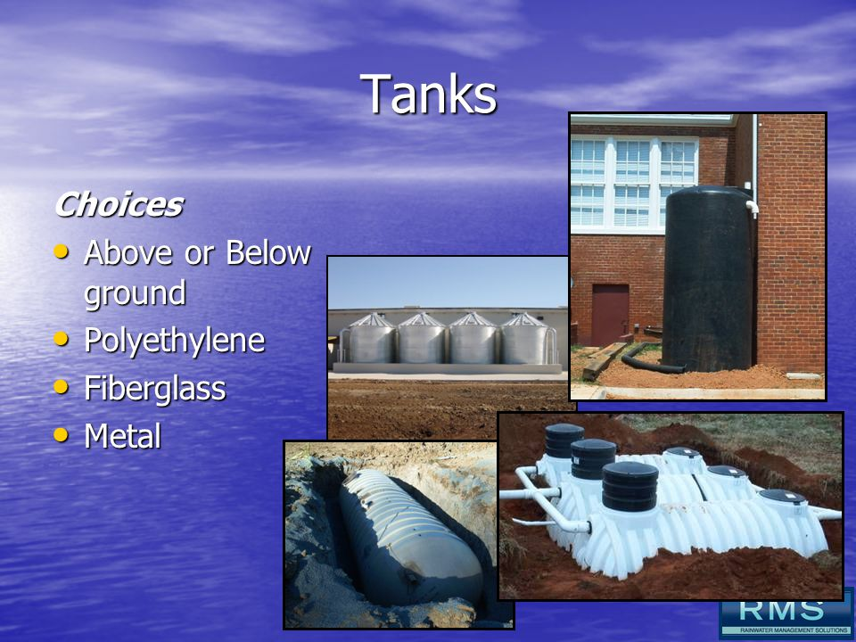 Tanks Choices Above or Below ground Above or Below ground Polyethylene Polyethylene Fiberglass Fiberglass Metal Metal