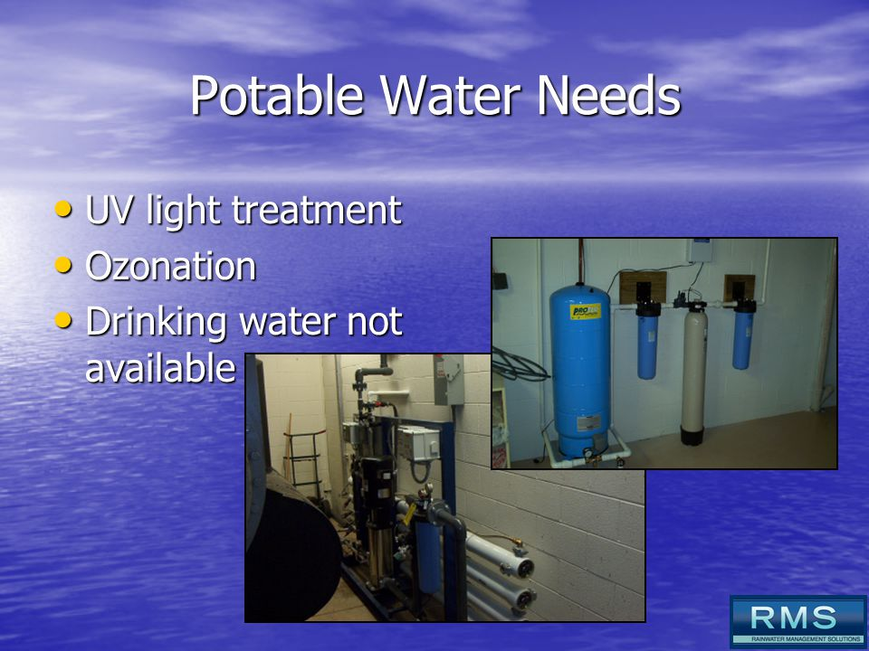 Potable Water Needs UV light treatment UV light treatment Ozonation Ozonation Drinking water not available Drinking water not available
