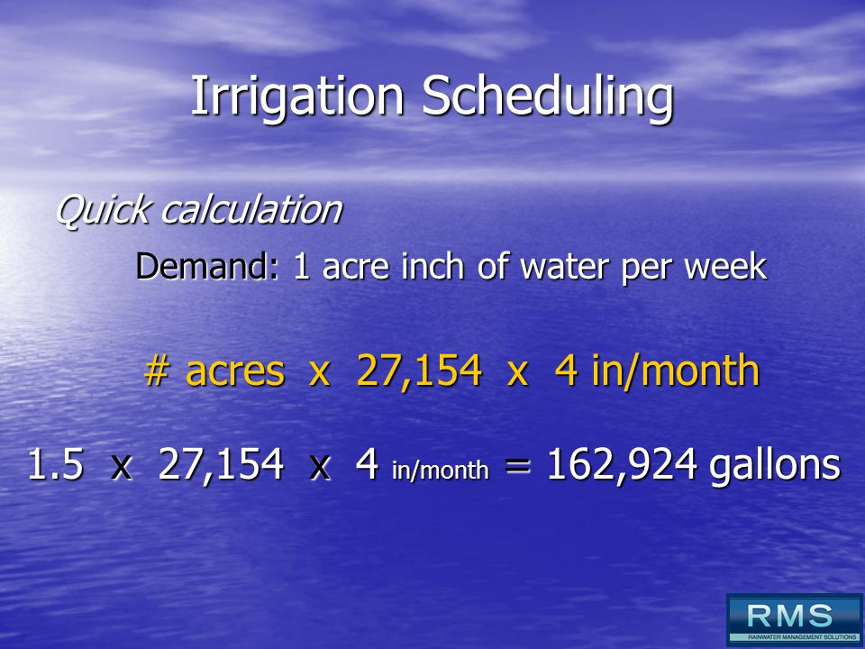 Irrigation Scheduling Quick calculation Demand: 1 acre inch of water per week # acres x 27,154 x 4 in/month 1.5 x 27,154 x 4 in/month = 162,924 gallons