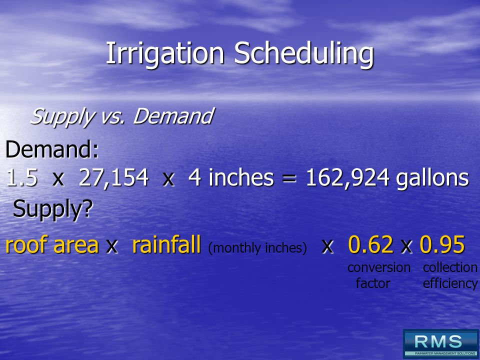 Irrigation Scheduling Supply vs. Demand Demand: 1.5 x 27,154 x 4 inches = 162,924 gallons Supply.