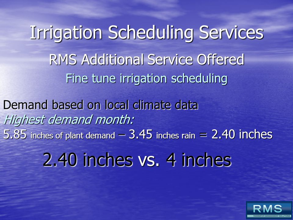 Irrigation Scheduling Services RMS Additional Service Offered Fine tune irrigation scheduling Demand based on local climate data Highest demand month: 5.85 inches of plant demand – 3.45 inches rain = 2.40 inches 2.40 inches vs.