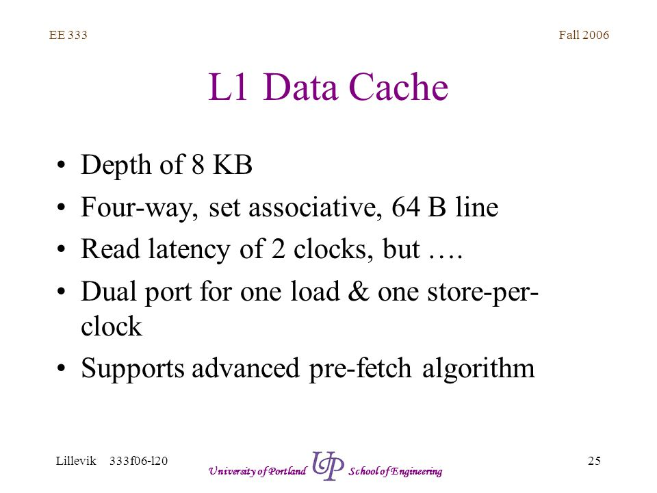 Fall 2006 25 EE 333 Lillevik 333f06-l20 University of Portland School of Engineering L1 Data Cache Depth of 8 KB Four-way, set associative, 64 B line Read latency of 2 clocks, but ….