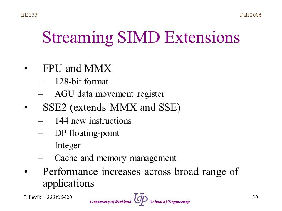 Fall 2006 30 EE 333 Lillevik 333f06-l20 University of Portland School of Engineering Streaming SIMD Extensions FPU and MMX –128-bit format –AGU data movement register SSE2 (extends MMX and SSE) –144 new instructions –DP floating-point –Integer –Cache and memory management Performance increases across broad range of applications