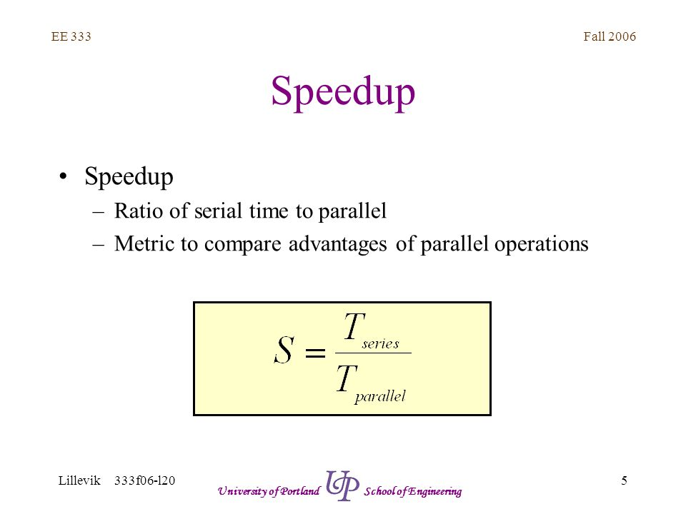 Fall 2006 5 EE 333 Lillevik 333f06-l20 University of Portland School of Engineering Speedup –Ratio of serial time to parallel –Metric to compare advan