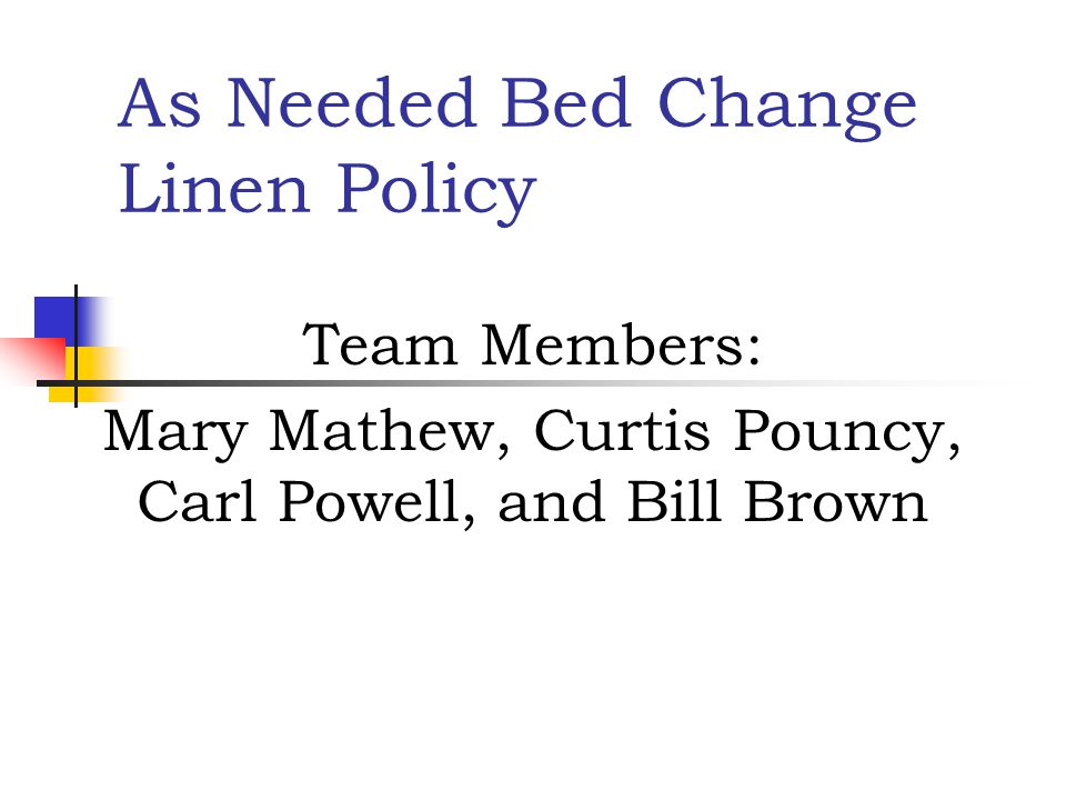 As Needed Bed Change Linen Policy Team Members: Mary Mathew, Curtis Pouncy, Carl Powell, and Bill Brown