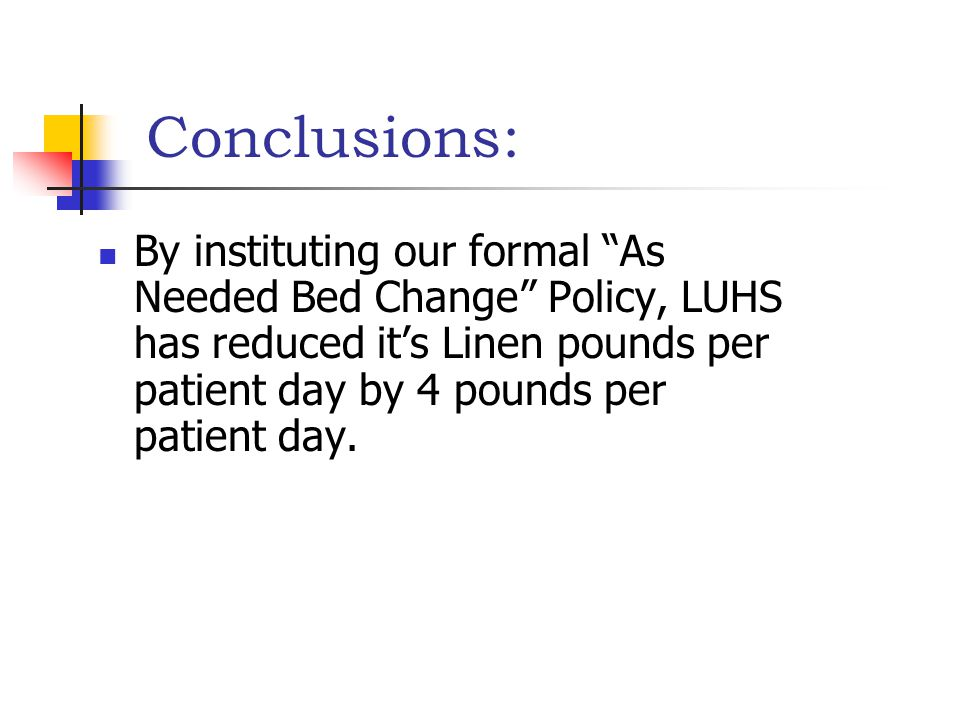 "Conclusions: By instituting our formal ""As Needed Bed Change"" Policy, LUHS has reduced it's Linen pounds per patient day by 4 pounds per patient day."