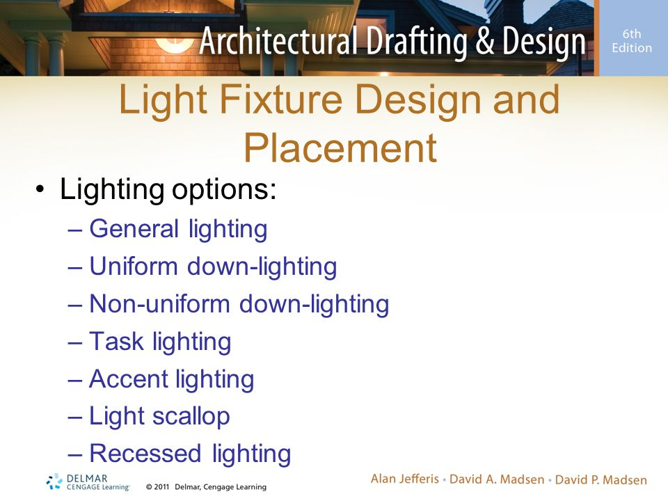 Light Fixture Design and Placement Lighting options: –General lighting –Uniform down-lighting –Non-uniform down-lighting –Task lighting –Accent lighting –Light scallop –Recessed lighting
