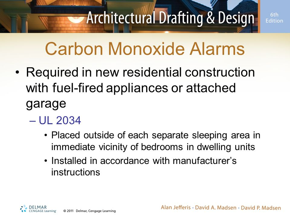 Carbon Monoxide Alarms Required in new residential construction with fuel-fired appliances or attached garage –UL 2034 Placed outside of each separate sleeping area in immediate vicinity of bedrooms in dwelling units Installed in accordance with manufacturer's instructions