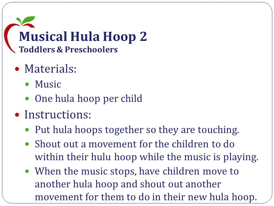 Musical Hula Hoop 2 Toddlers & Preschoolers Materials: Music One hula hoop per child Instructions: Put hula hoops together so they are touching.