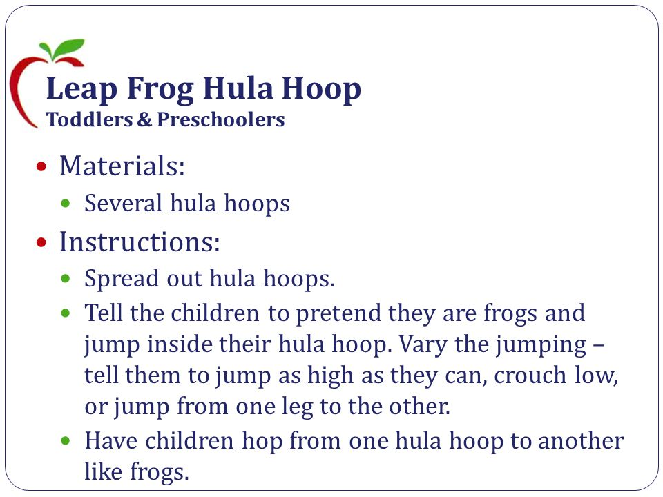 Leap Frog Hula Hoop Toddlers & Preschoolers Materials: Several hula hoops Instructions: Spread out hula hoops.