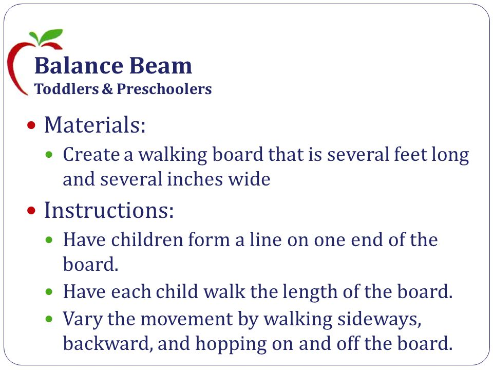 Balance Beam Toddlers & Preschoolers Materials: Create a walking board that is several feet long and several inches wide Instructions: Have children form a line on one end of the board.