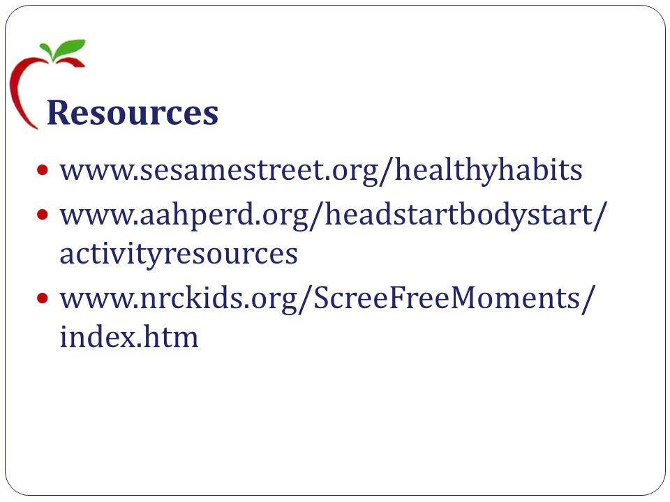 Resources www.sesamestreet.org/healthyhabits www.aahperd.org/headstartbodystart/ activityresources www.nrckids.org/ScreeFreeMoments/ index.htm