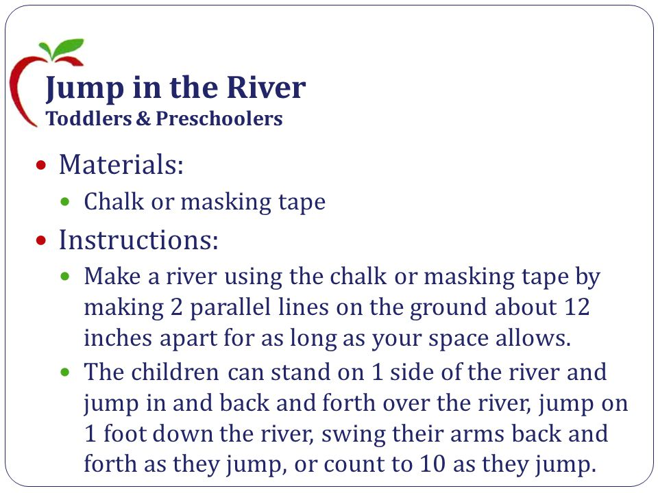 Jump in the River Toddlers & Preschoolers Materials: Chalk or masking tape Instructions: Make a river using the chalk or masking tape by making 2 parallel lines on the ground about 12 inches apart for as long as your space allows.