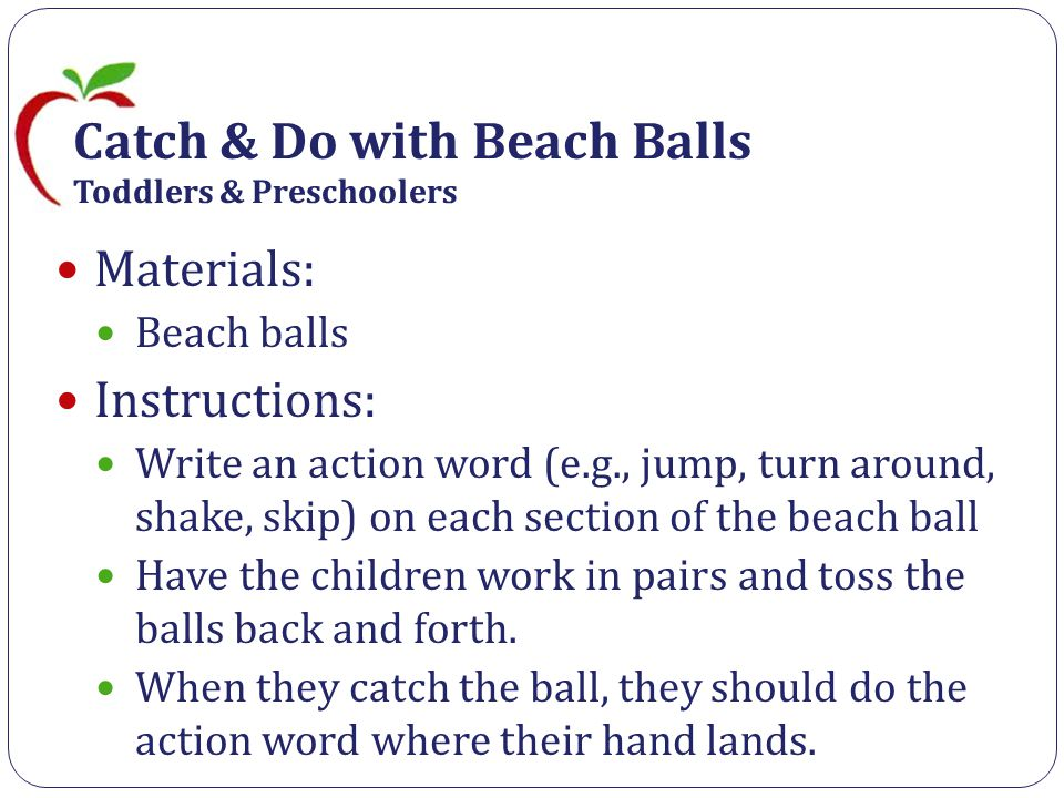Catch & Do with Beach Balls Toddlers & Preschoolers Materials: Beach balls Instructions: Write an action word (e.g., jump, turn around, shake, skip) on each section of the beach ball Have the children work in pairs and toss the balls back and forth.