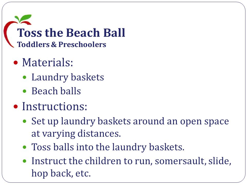 Toss the Beach Ball Toddlers & Preschoolers Materials: Laundry baskets Beach balls Instructions: Set up laundry baskets around an open space at varying distances.