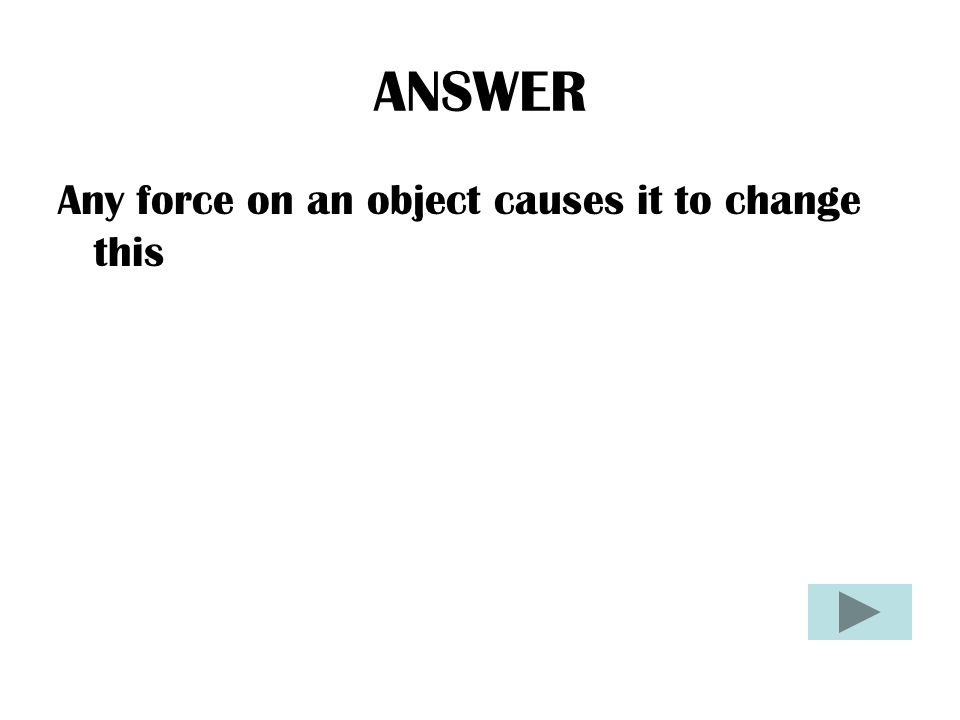 ANSWER Any force on an object causes it to change this