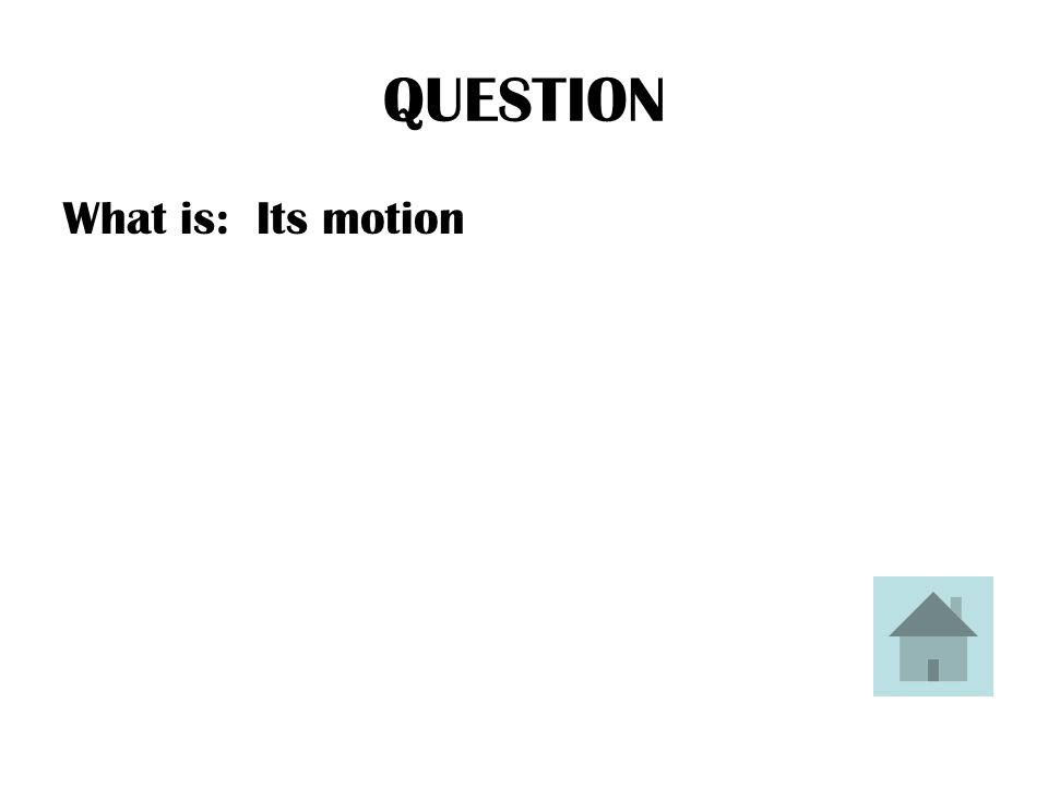 QUESTION What is: Its motion