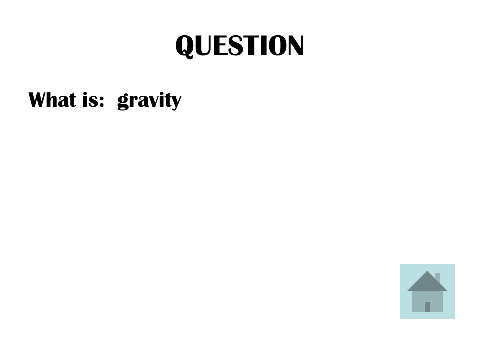 QUESTION What is: gravity