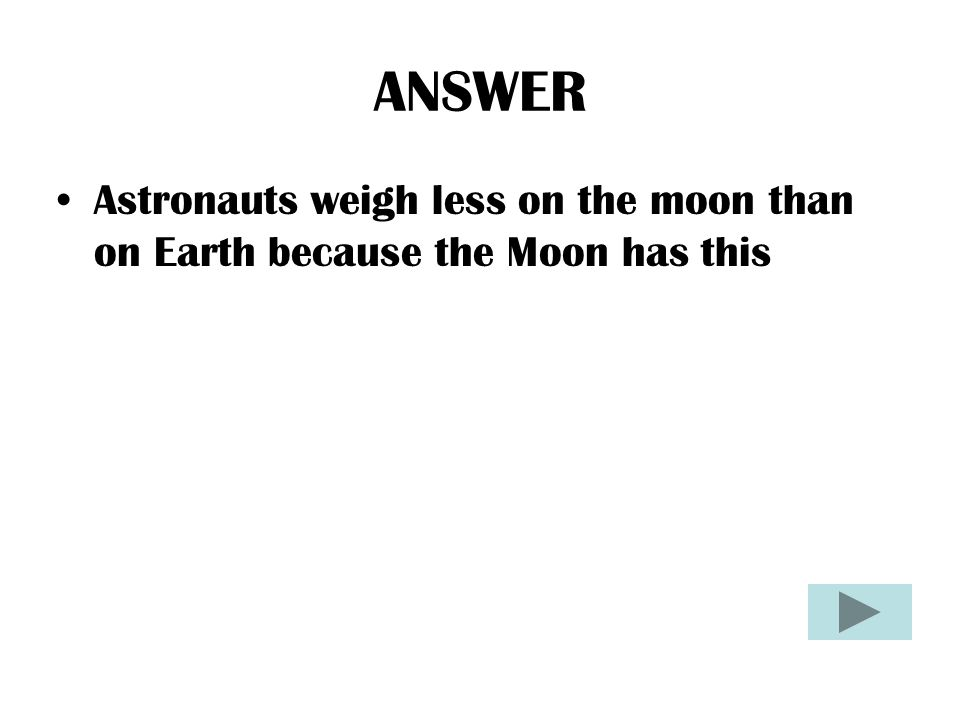 ANSWER Astronauts weigh less on the moon than on Earth because the Moon has this