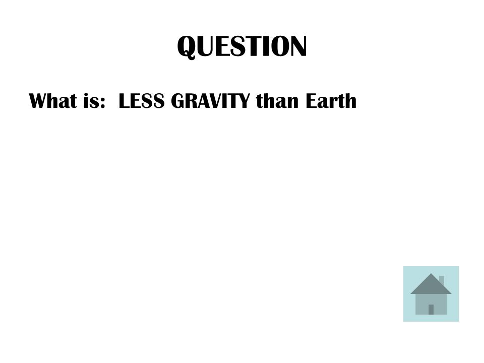 QUESTION What is: LESS GRAVITY than Earth
