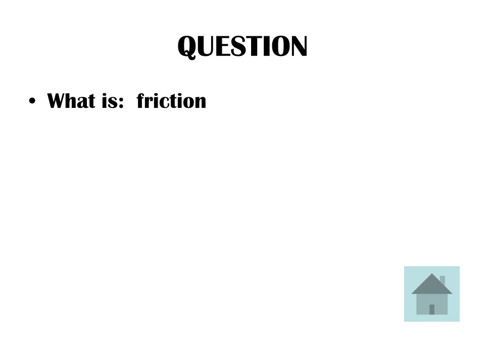 ANSWER This is the name of the force that slows moving objects down