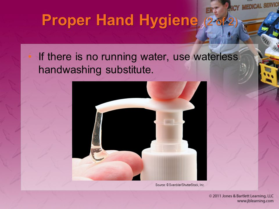 Proper Hand Hygiene (2 of 2) If there is no running water, use waterless handwashing substitute.