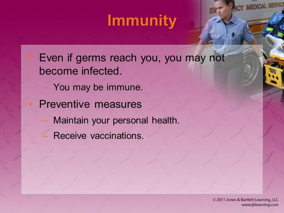 Immunity Even if germs reach you, you may not become infected.