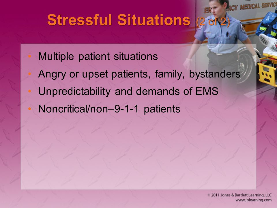 Stressful Situations (2 of 2) Multiple patient situations Angry or upset patients, family, bystanders Unpredictability and demands of EMS Noncritical/non–9-1-1 patients