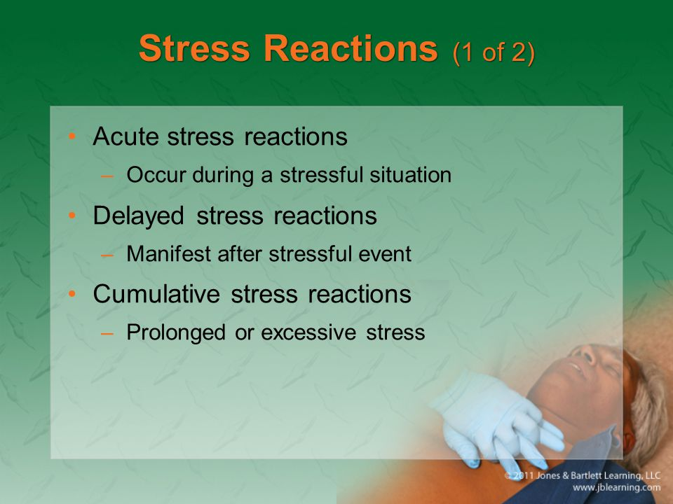Stress Reactions (1 of 2) Acute stress reactions –Occur during a stressful situation Delayed stress reactions –Manifest after stressful event Cumulative stress reactions –Prolonged or excessive stress