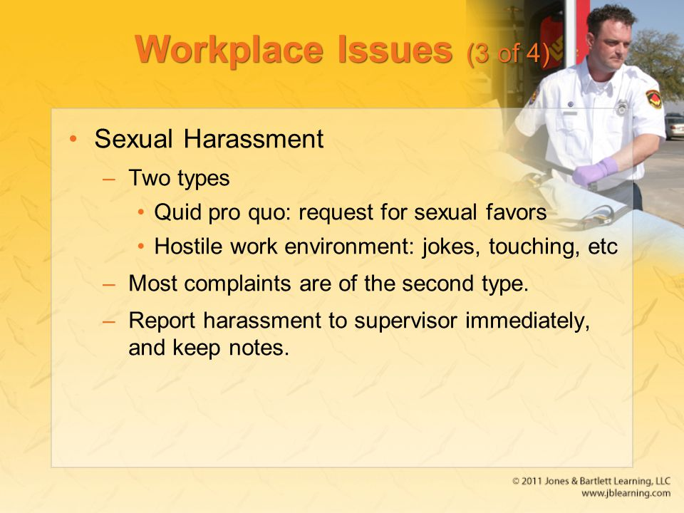Workplace Issues (3 of 4) Sexual Harassment –Two types Quid pro quo: request for sexual favors Hostile work environment: jokes, touching, etc –Most complaints are of the second type.