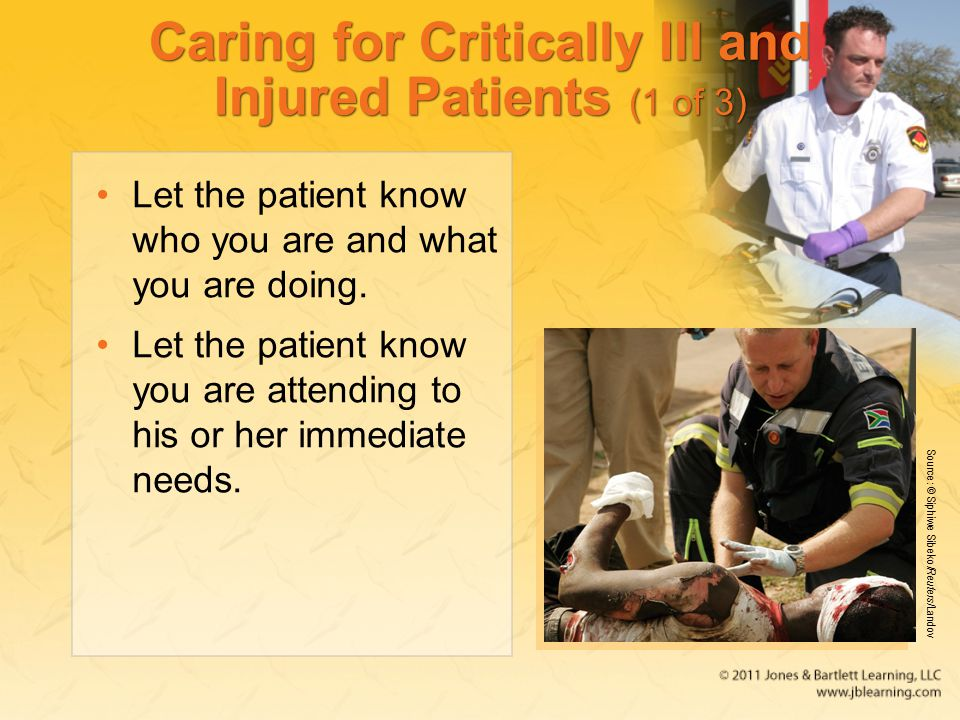 Caring for Critically Ill and Injured Patients (1 of 3) Let the patient know who you are and what you are doing.