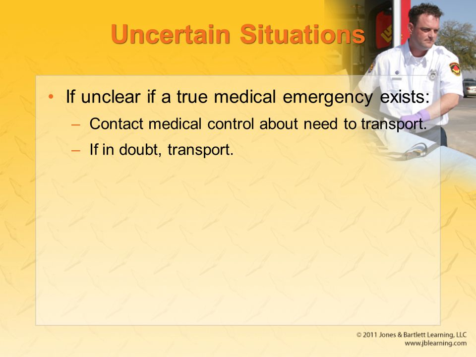 Uncertain Situations If unclear if a true medical emergency exists: –Contact medical control about need to transport.
