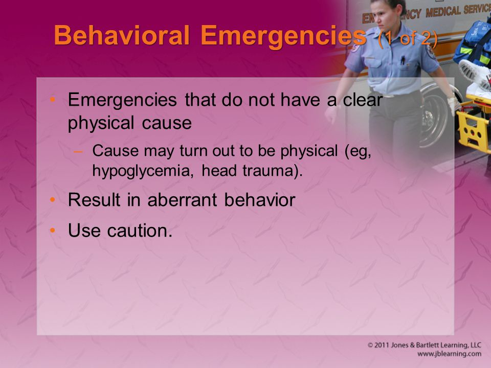Behavioral Emergencies (1 of 2) Emergencies that do not have a clear physical cause –Cause may turn out to be physical (eg, hypoglycemia, head trauma).