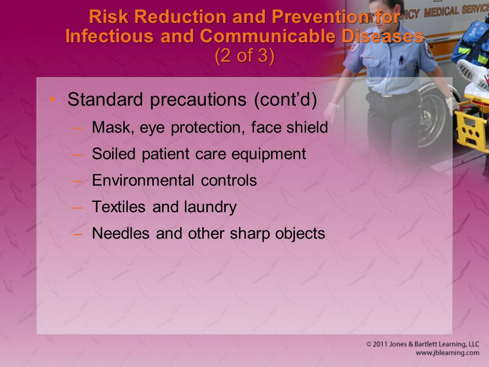 Risk Reduction and Prevention for Infectious and Communicable Diseases (2 of 3) Standard precautions (cont'd) –Mask, eye protection, face shield –Soiled patient care equipment –Environmental controls –Textiles and laundry –Needles and other sharp objects