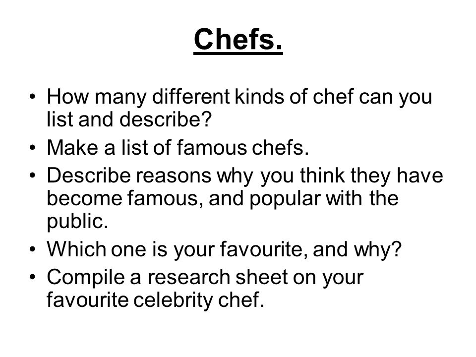 Chefs. How many different kinds of chef can you list and describe? Make a list of famous chefs. Describe reasons why you think they have become famous