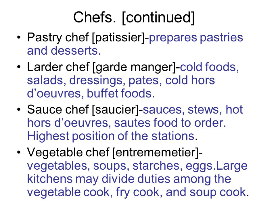 Chefs. [continued] Pastry chef [patissier]-prepares pastries and desserts. Larder chef [garde manger]-cold foods, salads, dressings, pates, cold hors