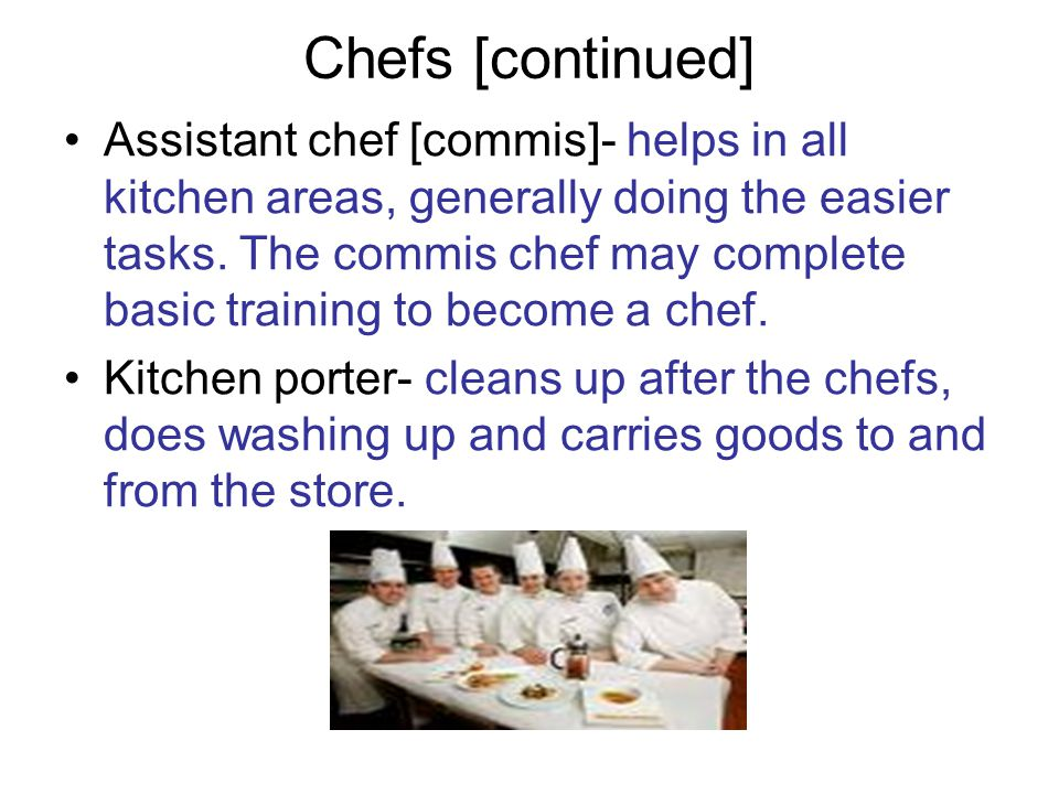 Chefs [continued] Assistant chef [commis]- helps in all kitchen areas, generally doing the easier tasks. The commis chef may complete basic training t