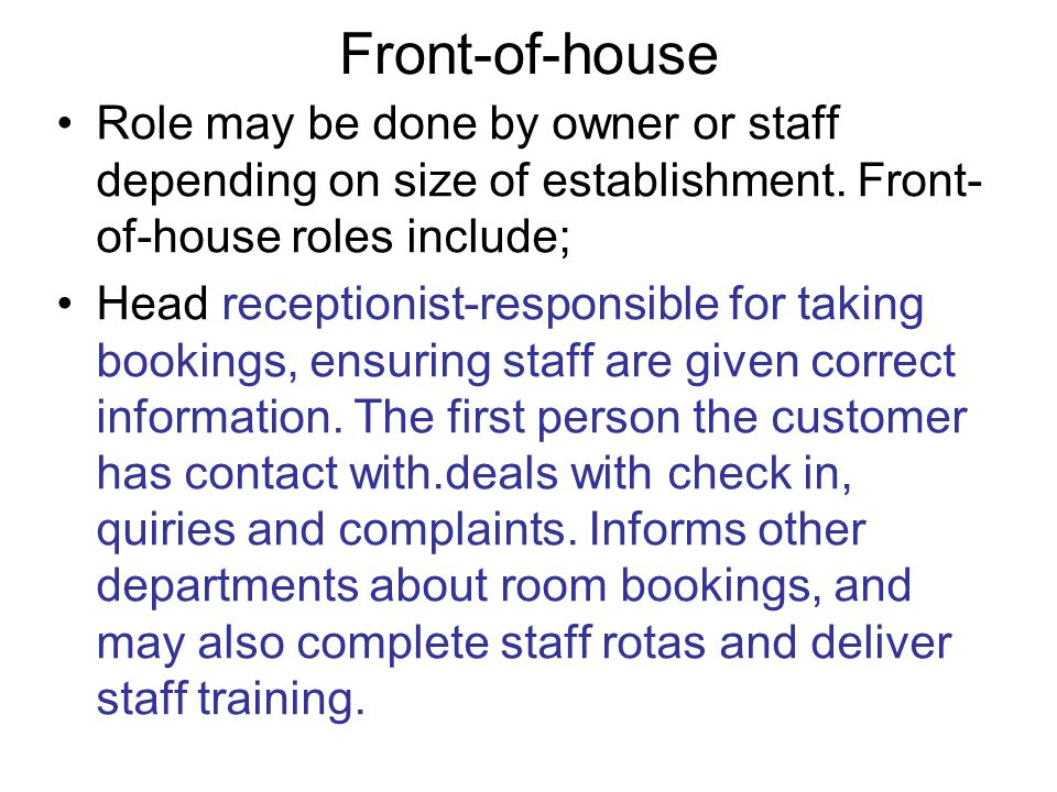 Front-of-house Role may be done by owner or staff depending on size of establishment. Front- of-house roles include; Head receptionist-responsible for