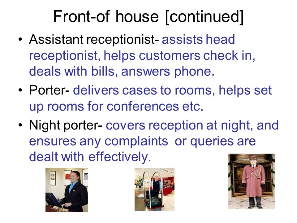 Front-of house [continued] Assistant receptionist- assists head receptionist, helps customers check in, deals with bills, answers phone. Porter- deliv