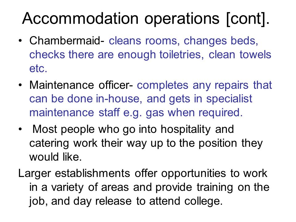 Accommodation operations [cont]. Chambermaid- cleans rooms, changes beds, checks there are enough toiletries, clean towels etc. Maintenance officer- c