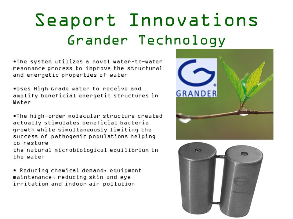 Seaport Innovations Grander Technology The system utilizes a novel water-to-waterThe system utilizes a novel water-to-water resonance process to improve the structural and energetic properties of water Uses High Grade water to receive andUses High Grade water to receive and amplify beneficial energetic structures in Water The high-order molecular structure createdThe high-order molecular structure created actually stimulates beneficial bacteria growth while simultaneously limiting the success of pathogenic populations helping to restore the natural microbiological equilibrium in the water Reducing chemical demand, equipment Reducing chemical demand, equipment maintenance, reducing skin and eye irritation and indoor air pollution