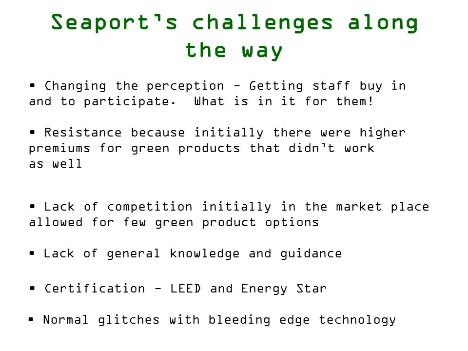 Seaport's challenges along the way Lack of general knowledge and guidance Resistance because initially there were higher premiums for green products that didn't work as well Certification - LEED and Energy Star Changing the perception - Getting staff buy in and to participate.