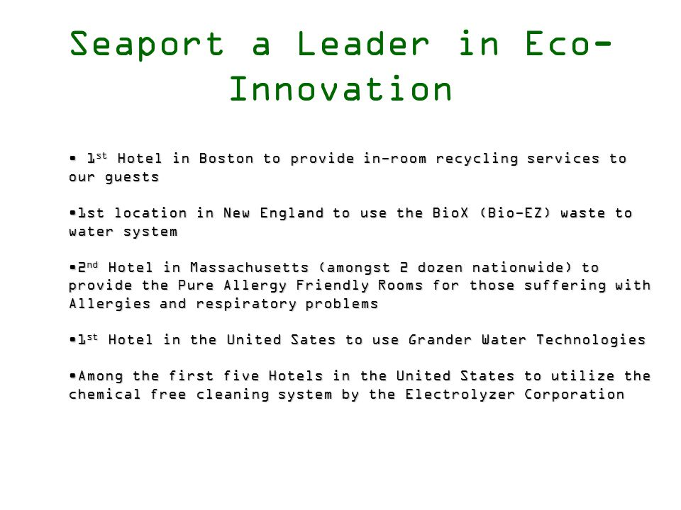 Seaport a Leader in Eco- Innovation 1 st Hotel in Boston to provide in-room recycling services to our guests 1 st Hotel in Boston to provide in-room recycling services to our guests 1st location in New England to use the BioX (Bio-EZ) waste to water system1st location in New England to use the BioX (Bio-EZ) waste to water system 2 nd Hotel in Massachusetts (amongst 2 dozen nationwide) to provide the Pure Allergy Friendly Rooms for those suffering with Allergies and respiratory problems2 nd Hotel in Massachusetts (amongst 2 dozen nationwide) to provide the Pure Allergy Friendly Rooms for those suffering with Allergies and respiratory problems 1 st Hotel in the United Sates to use Grander Water Technologies1 st Hotel in the United Sates to use Grander Water Technologies Among the first five Hotels in the United States to utilize the chemical free cleaning system by the Electrolyzer CorporationAmong the first five Hotels in the United States to utilize the chemical free cleaning system by the Electrolyzer Corporation